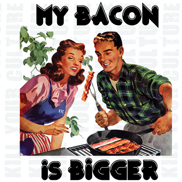 MY BACON IS BIGGER
