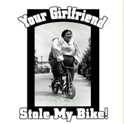 Your Girlfriend Stole my Bike